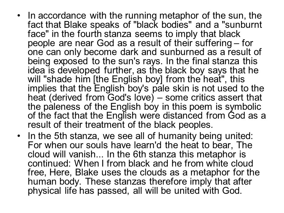 In accordance with the running metaphor of the sun, the fact that Blake speaks of black bodies and a sunburnt face in the fourth stanza seems to imply that black people are near God as a result of their suffering – for one can only become dark and sunburned as a result of being exposed to the sun s rays. In the final stanza this idea is developed further, as the black boy says that he will shade him [the English boy] from the heat , this implies that the English boy s pale skin is not used to the heat (derived from God s love) – some critics assert that the paleness of the English boy in this poem is symbolic of the fact that the English were distanced from God as a result of their treatment of the black peoples.